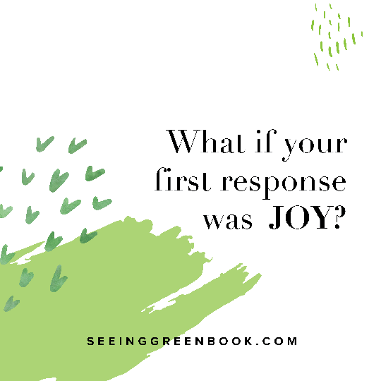 What if your first response was joy?